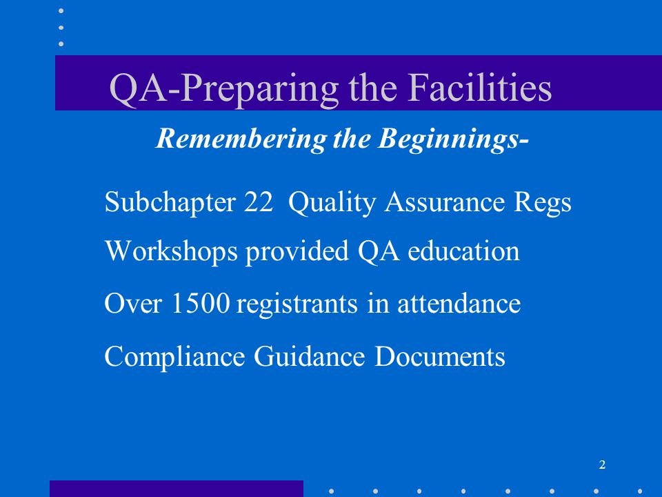 2 QA-Preparing the Facilities Remembering the Beginnings- Subchapter 22 Quality Assurance Regs Workshops provided QA education Over 1500 registrants in attendance Compliance Guidance Documents