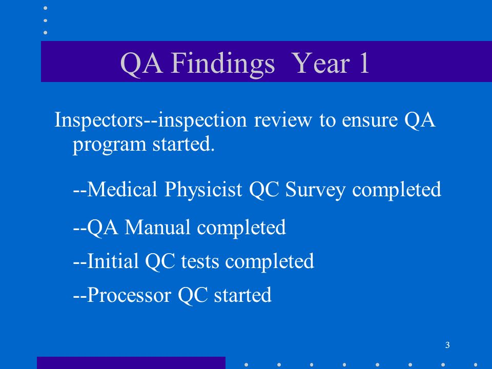 3 QA Findings Year 1 Inspectors--inspection review to ensure QA program started. --Medical Physicist QC Survey completed --QA Manual completed --Initi