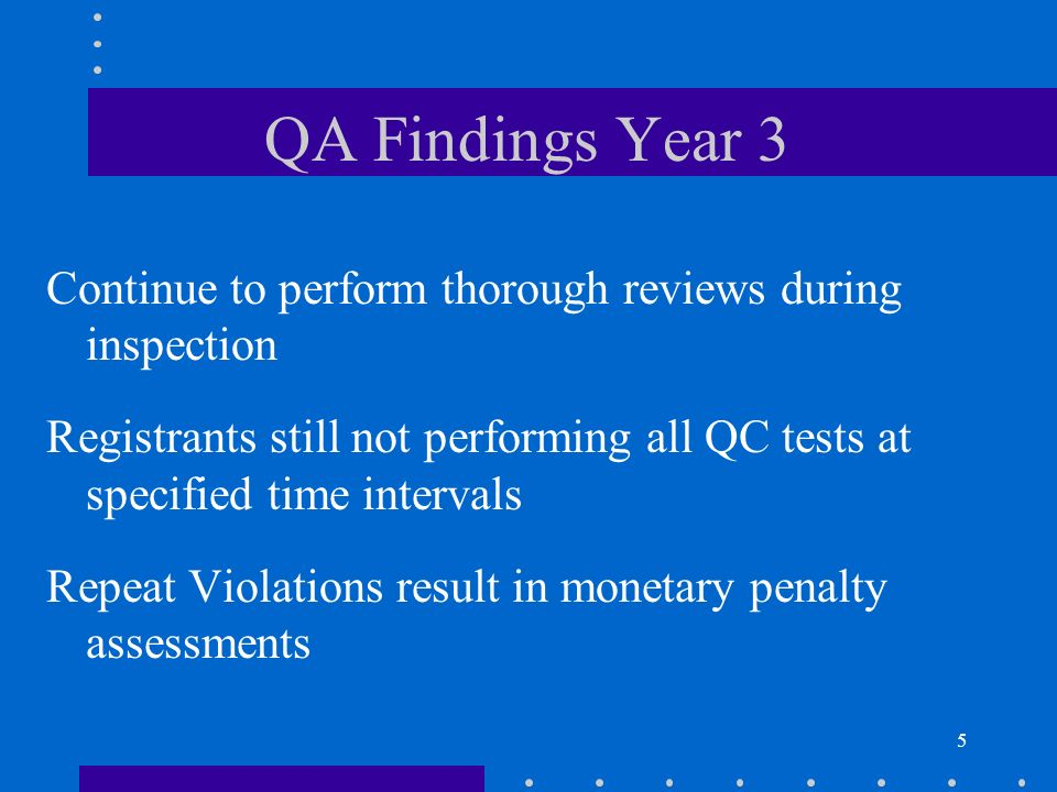 5 QA Findings Year 3 Continue to perform thorough reviews during inspection Registrants still not performing all QC tests at specified time intervals