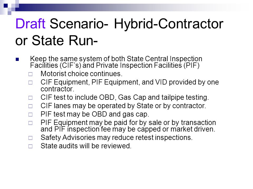 Draft Scenario- Hybrid-Contractor or State Run- Keep the same system of both State Central Inspection Facilities (CIFs) and Private Inspection Facilities (PIF) Motorist choice continues.