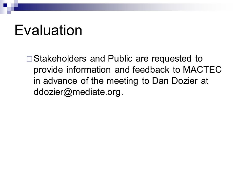 Evaluation Stakeholders and Public are requested to provide information and feedback to MACTEC in advance of the meeting to Dan Dozier at ddozier@mediate.org.