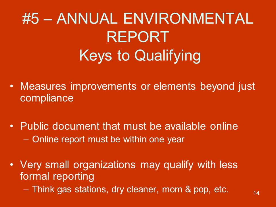 14 #5 – ANNUAL ENVIRONMENTAL REPORT Keys to Qualifying Measures improvements or elements beyond just compliance Public document that must be available online –Online report must be within one year Very small organizations may qualify with less formal reporting –Think gas stations, dry cleaner, mom & pop, etc.