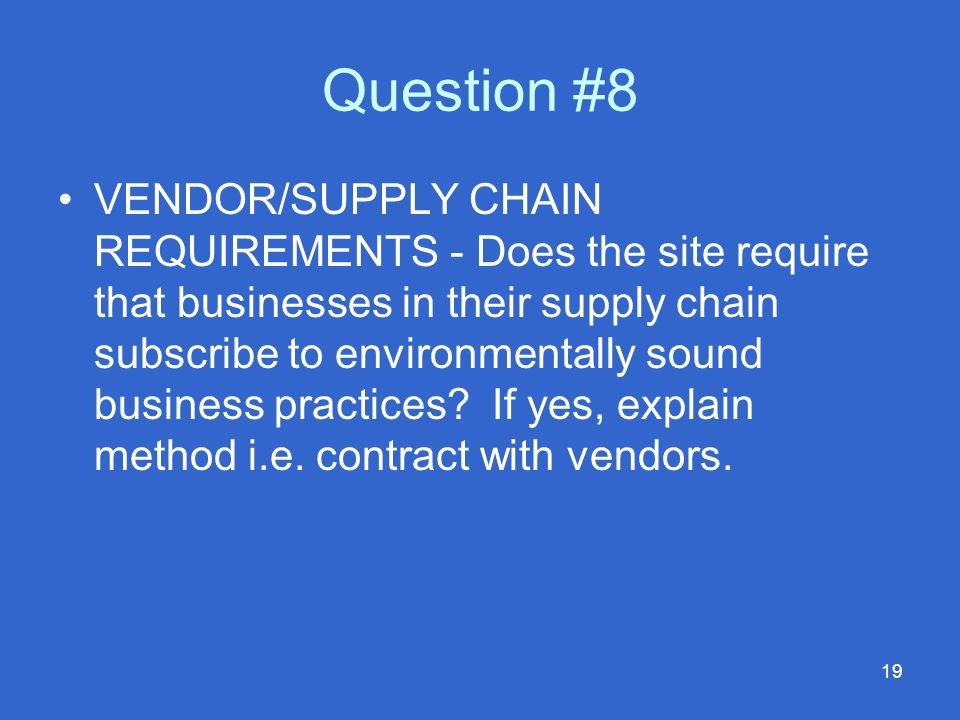 19 Question #8 VENDOR/SUPPLY CHAIN REQUIREMENTS - Does the site require that businesses in their supply chain subscribe to environmentally sound business practices.