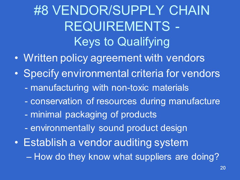 20 #8 VENDOR/SUPPLY CHAIN REQUIREMENTS - Keys to Qualifying Written policy agreement with vendors Specify environmental criteria for vendors - manufacturing with non-toxic materials - conservation of resources during manufacture - minimal packaging of products - environmentally sound product design Establish a vendor auditing system –How do they know what suppliers are doing