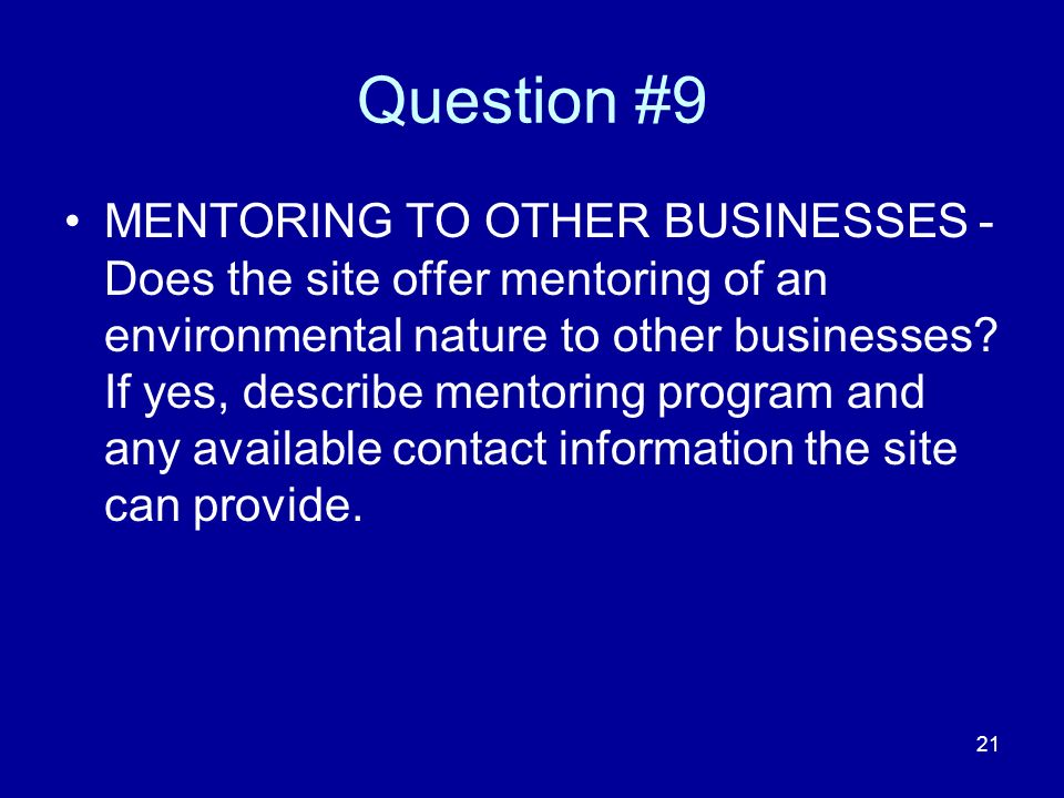 21 Question #9 MENTORING TO OTHER BUSINESSES - Does the site offer mentoring of an environmental nature to other businesses.
