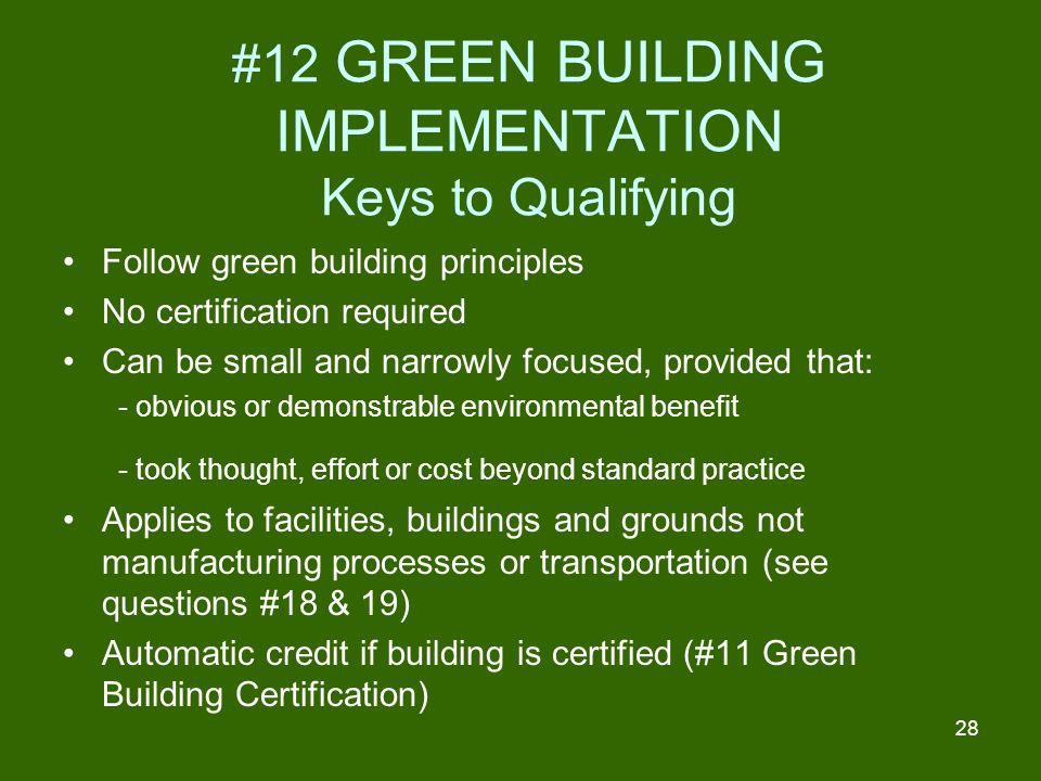 28 #12 GREEN BUILDING IMPLEMENTATION Keys to Qualifying Follow green building principles No certification required Can be small and narrowly focused, provided that: - obvious or demonstrable environmental benefit - took thought, effort or cost beyond standard practice Applies to facilities, buildings and grounds not manufacturing processes or transportation (see questions #18 & 19) Automatic credit if building is certified (#11 Green Building Certification)