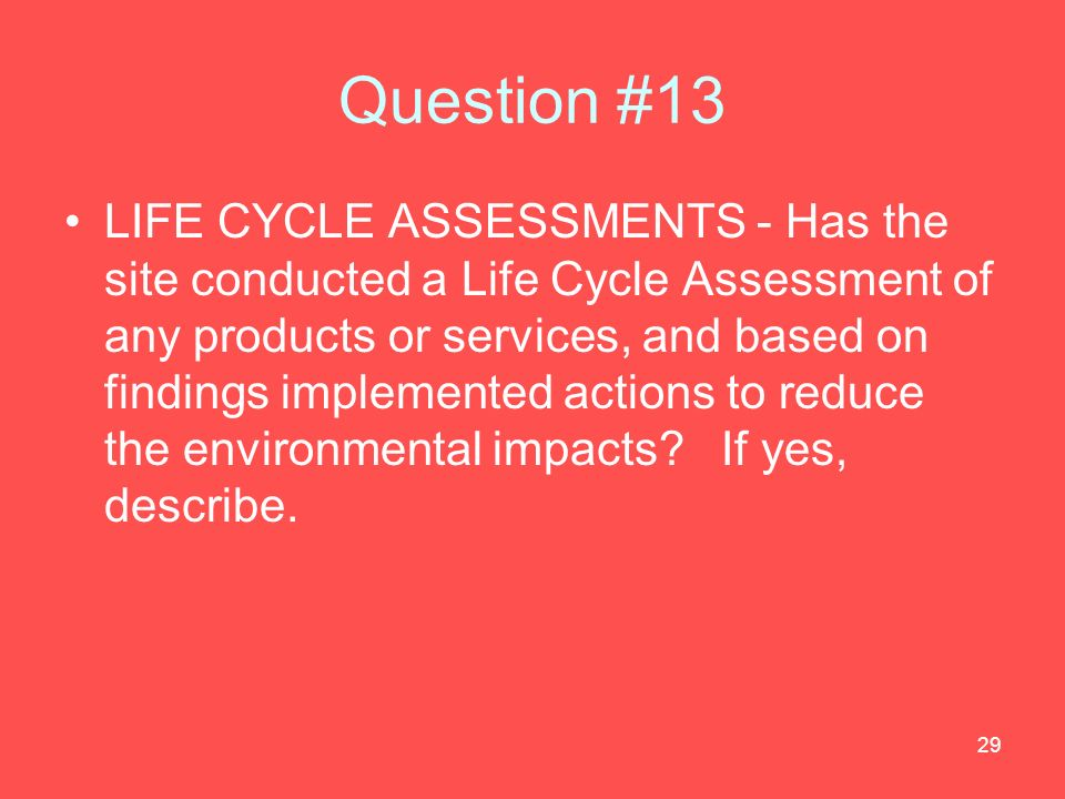 29 Question #13 LIFE CYCLE ASSESSMENTS - Has the site conducted a Life Cycle Assessment of any products or services, and based on findings implemented actions to reduce the environmental impacts.