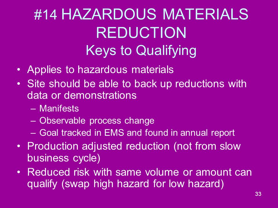33 #14 HAZARDOUS MATERIALS REDUCTION Keys to Qualifying Applies to hazardous materials Site should be able to back up reductions with data or demonstrations –Manifests –Observable process change –Goal tracked in EMS and found in annual report Production adjusted reduction (not from slow business cycle) Reduced risk with same volume or amount can qualify (swap high hazard for low hazard)
