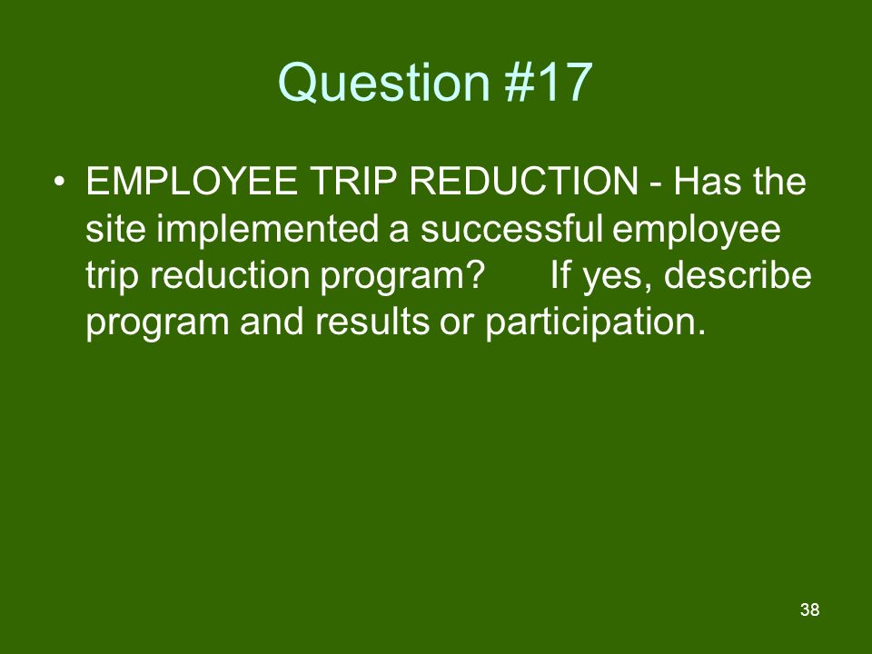 38 Question #17 EMPLOYEE TRIP REDUCTION - Has the site implemented a successful employee trip reduction program.
