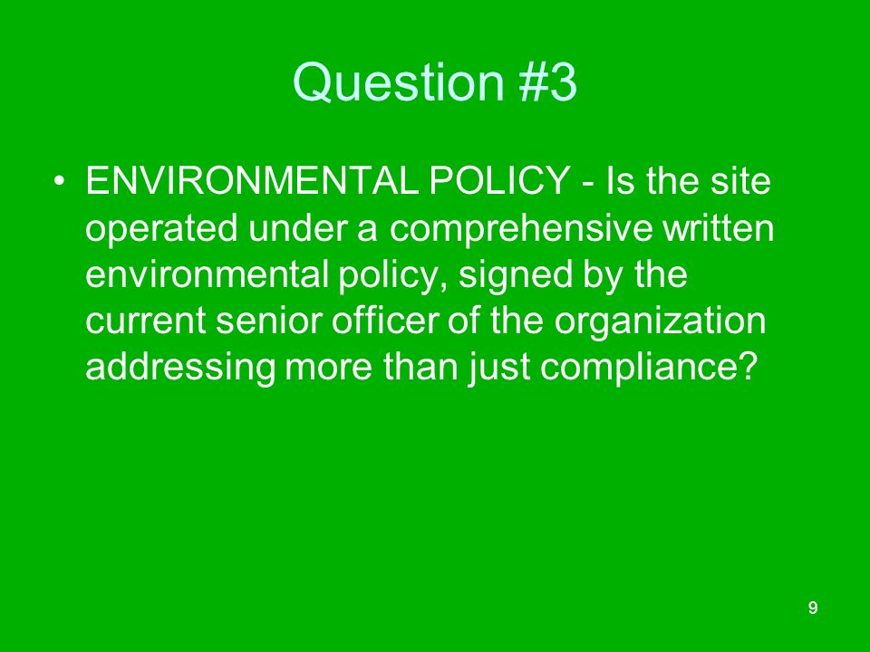 9 Question #3 ENVIRONMENTAL POLICY - Is the site operated under a comprehensive written environmental policy, signed by the current senior officer of the organization addressing more than just compliance