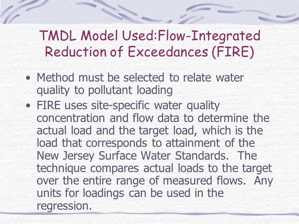 TMDL Model Used:Flow-Integrated Reduction of Exceedances (FIRE) Method must be selected to relate water quality to pollutant loading FIRE uses site-specific water quality concentration and flow data to determine the actual load and the target load, which is the load that corresponds to attainment of the New Jersey Surface Water Standards.