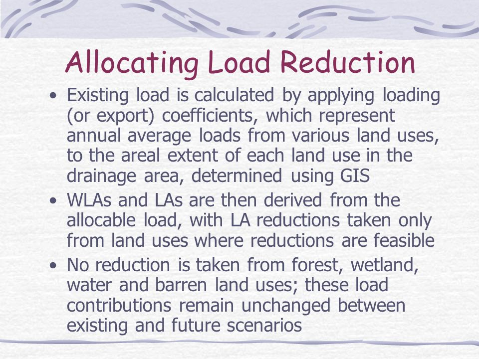 Allocating Load Reduction Existing load is calculated by applying loading (or export) coefficients, which represent annual average loads from various land uses, to the areal extent of each land use in the drainage area, determined using GIS WLAs and LAs are then derived from the allocable load, with LA reductions taken only from land uses where reductions are feasible No reduction is taken from forest, wetland, water and barren land uses; these load contributions remain unchanged between existing and future scenarios