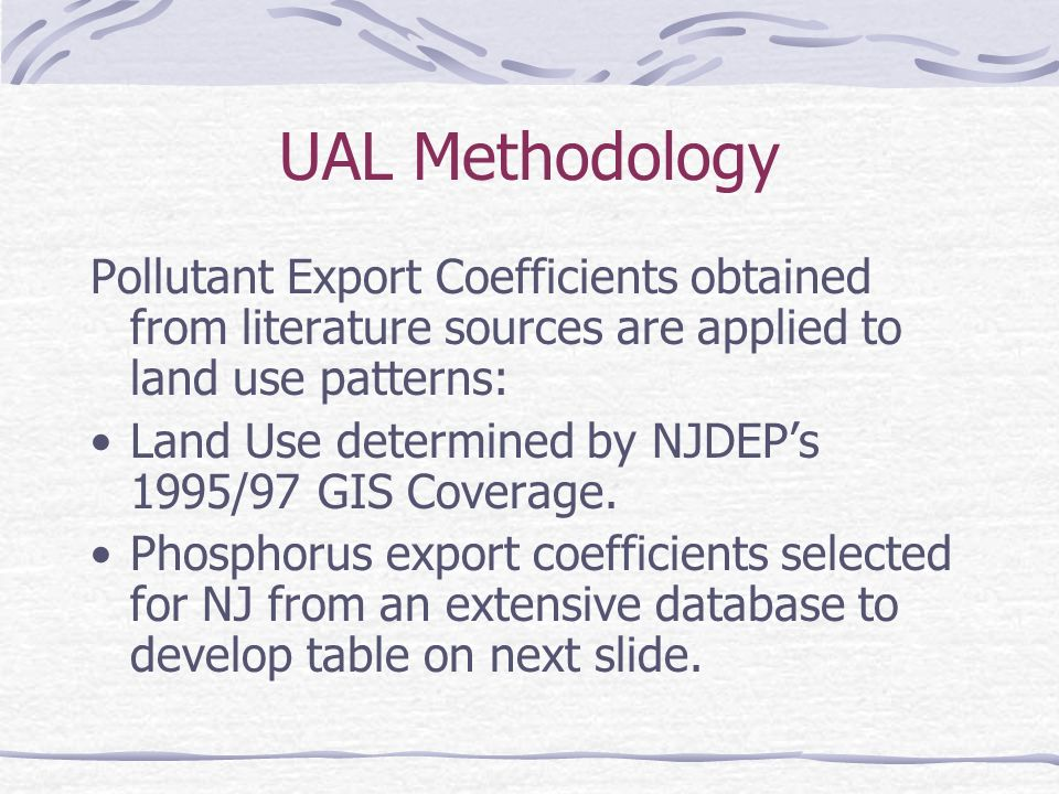 UAL Methodology Pollutant Export Coefficients obtained from literature sources are applied to land use patterns: Land Use determined by NJDEPs 1995/97 GIS Coverage.