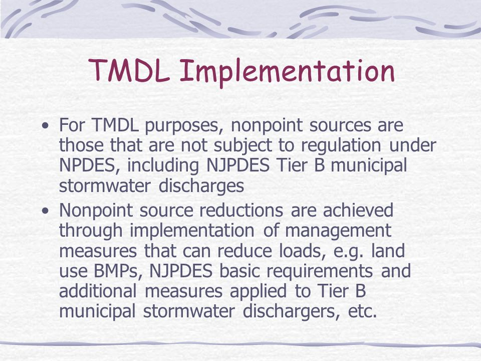 TMDL Implementation For TMDL purposes, nonpoint sources are those that are not subject to regulation under NPDES, including NJPDES Tier B municipal stormwater discharges Nonpoint source reductions are achieved through implementation of management measures that can reduce loads, e.g.