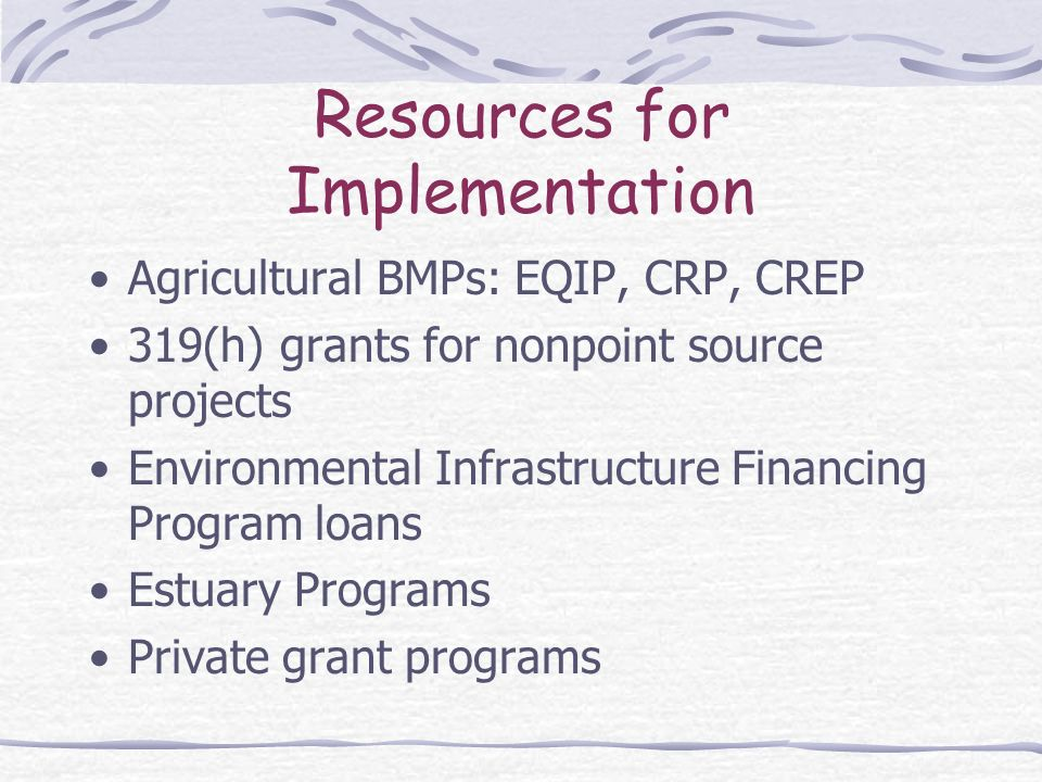 Resources for Implementation Agricultural BMPs: EQIP, CRP, CREP 319(h) grants for nonpoint source projects Environmental Infrastructure Financing Program loans Estuary Programs Private grant programs
