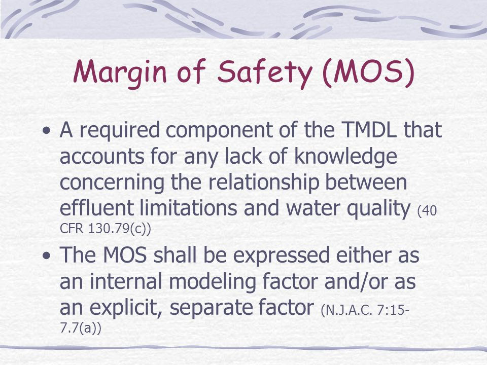 Margin of Safety (MOS) A required component of the TMDL that accounts for any lack of knowledge concerning the relationship between effluent limitatio