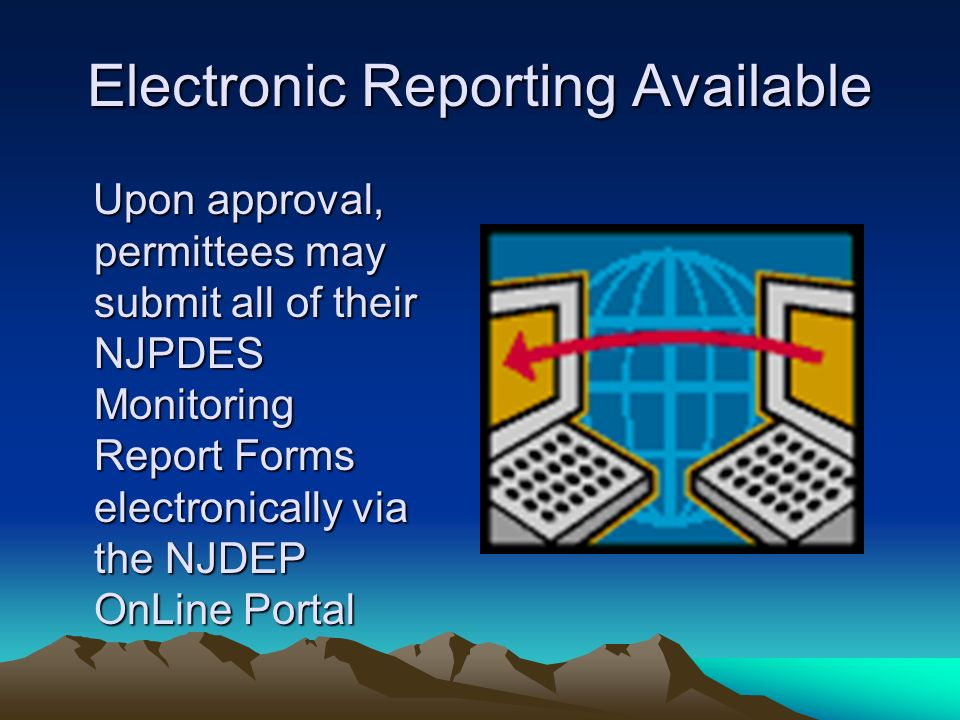 Electronic Reporting Available Upon approval, permittees may submit all of their NJPDES Monitoring Report Forms electronically via the NJDEP OnLine Portal Upon approval, permittees may submit all of their NJPDES Monitoring Report Forms electronically via the NJDEP OnLine Portal