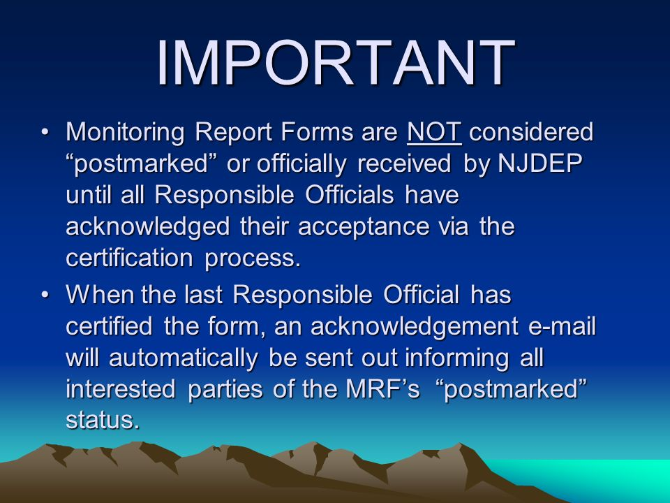 IMPORTANT Monitoring Report Forms are NOT considered postmarked or officially received by NJDEP until all Responsible Officials have acknowledged their acceptance via the certification process.Monitoring Report Forms are NOT considered postmarked or officially received by NJDEP until all Responsible Officials have acknowledged their acceptance via the certification process.