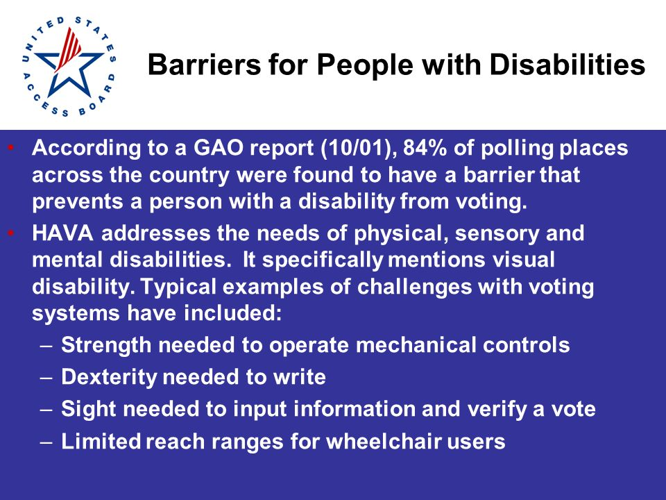 Barriers for People with Disabilities According to a GAO report (10/01), 84% of polling places across the country were found to have a barrier that prevents a person with a disability from voting.