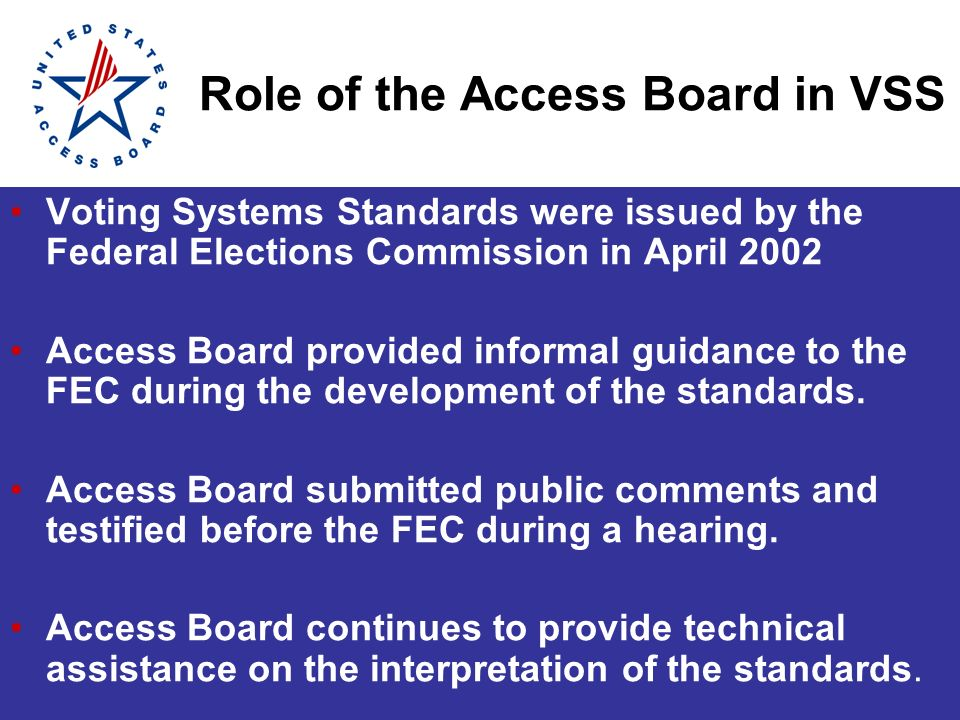 Role of the Access Board in VSS Voting Systems Standards were issued by the Federal Elections Commission in April 2002 Access Board provided informal guidance to the FEC during the development of the standards.