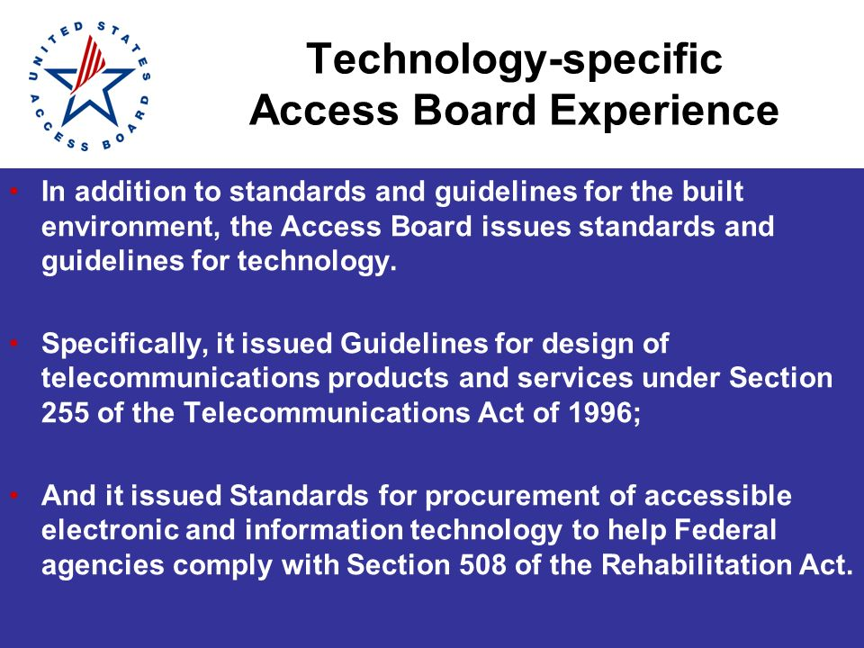 Technology-specific Access Board Experience In addition to standards and guidelines for the built environment, the Access Board issues standards and guidelines for technology.