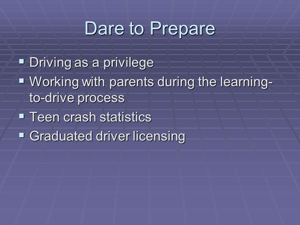 Dare to Prepare Driving as a privilege Driving as a privilege Working with parents during the learning- to-drive process Working with parents during t
