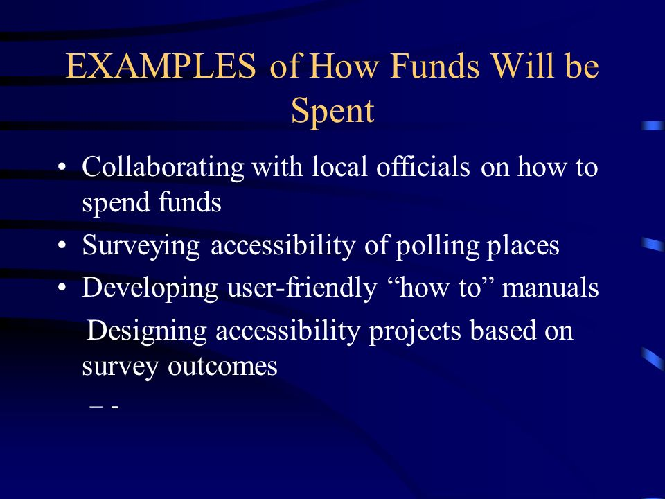 EXAMPLES of How Funds Will be Spent Collaborating with local officials on how to spend funds Surveying accessibility of polling places Developing user-friendly how to manuals Designing accessibility projects based on survey outcomes –-