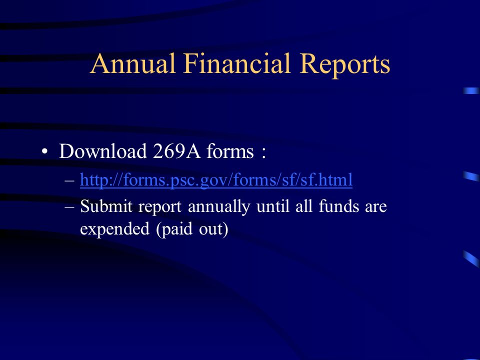 Annual Financial Reports Download 269A forms : –http://forms.psc.gov/forms/sf/sf.htmlhttp://forms.psc.gov/forms/sf/sf.html –Submit report annually until all funds are expended (paid out)