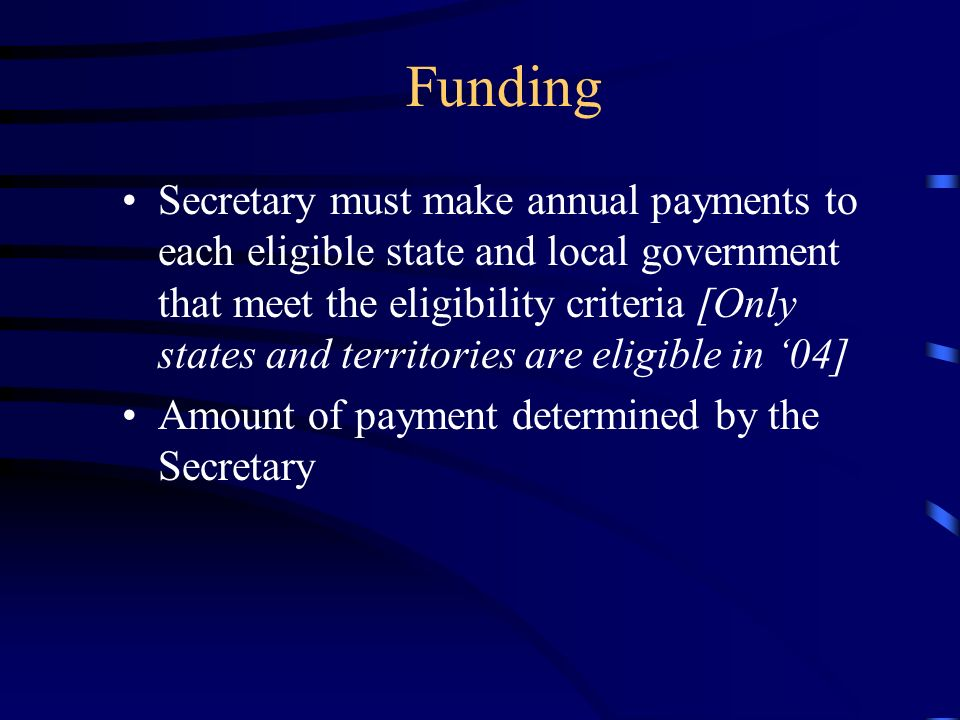 Funding Secretary must make annual payments to each eligible state and local government that meet the eligibility criteria [Only states and territories are eligible in 04] Amount of payment determined by the Secretary