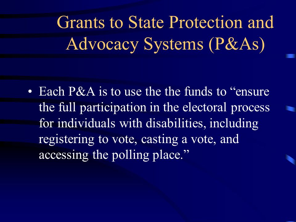 Grants to State Protection and Advocacy Systems (P&As) Each P&A is to use the the funds to ensure the full participation in the electoral process for individuals with disabilities, including registering to vote, casting a vote, and accessing the polling place.