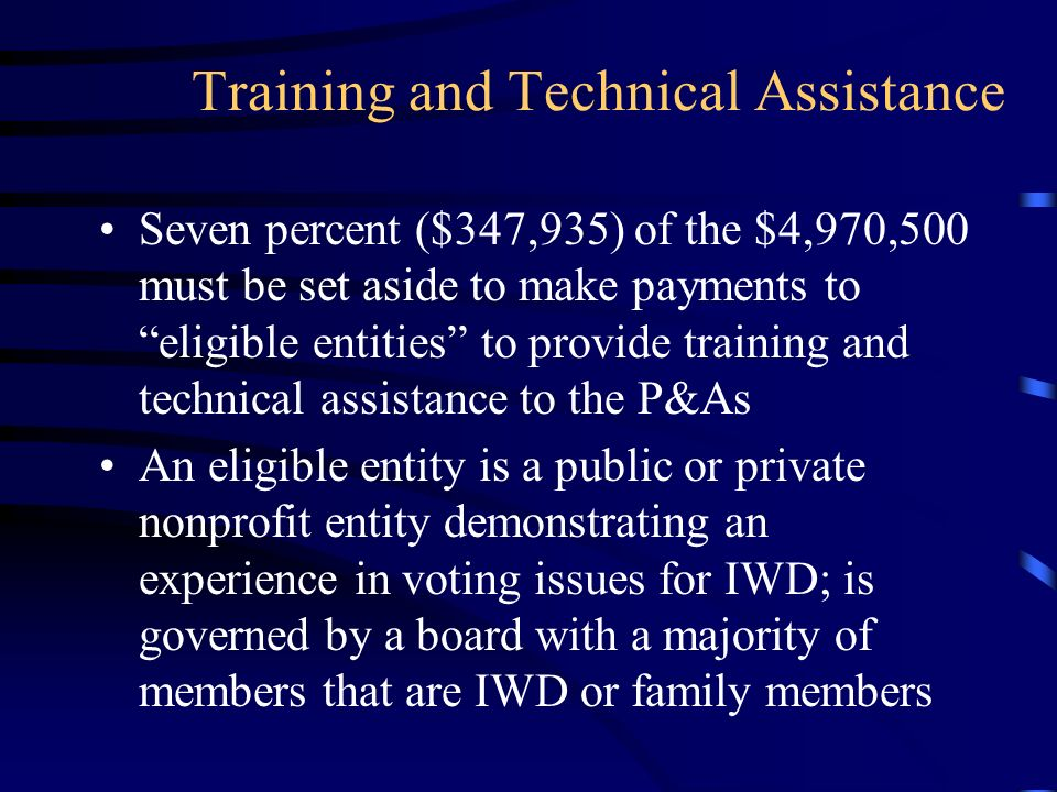 Training and Technical Assistance Seven percent ($347,935) of the $4,970,500 must be set aside to make payments to eligible entities to provide training and technical assistance to the P&As An eligible entity is a public or private nonprofit entity demonstrating an experience in voting issues for IWD; is governed by a board with a majority of members that are IWD or family members