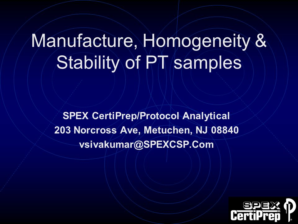 Manufacture, Homogeneity & Stability of PT samples SPEX CertiPrep/Protocol Analytical 203 Norcross Ave, Metuchen, NJ 08840 vsivakumar@SPEXCSP.Com