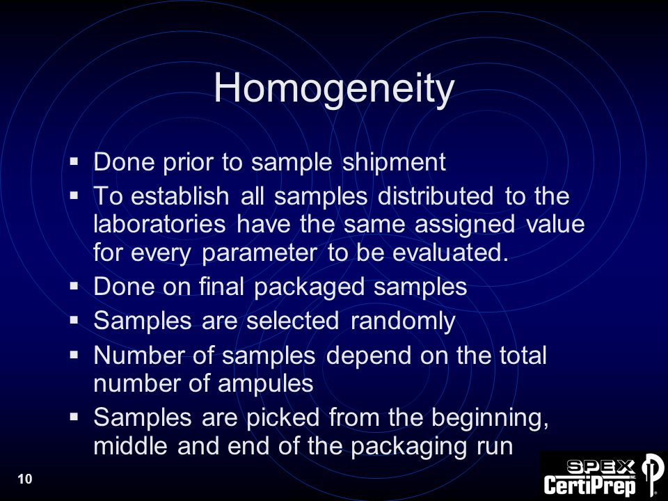 10 Homogeneity Done prior to sample shipment To establish all samples distributed to the laboratories have the same assigned value for every parameter to be evaluated.