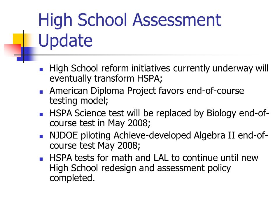 High School Assessment Update High School reform initiatives currently underway will eventually transform HSPA; American Diploma Project favors end-of-course testing model; HSPA Science test will be replaced by Biology end-of- course test in May 2008; NJDOE piloting Achieve-developed Algebra II end-of- course test May 2008; HSPA tests for math and LAL to continue until new High School redesign and assessment policy completed.