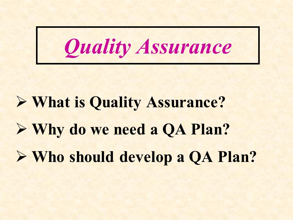 Quality Assurance What is Quality Assurance? Why do we need a QA Plan? Who should develop a QA Plan?