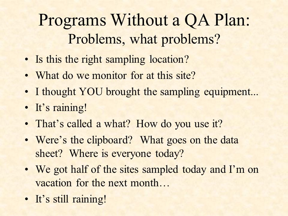 Programs Without a QA Plan: Problems, what problems? Is this the right sampling location? What do we monitor for at this site? I thought YOU brought t