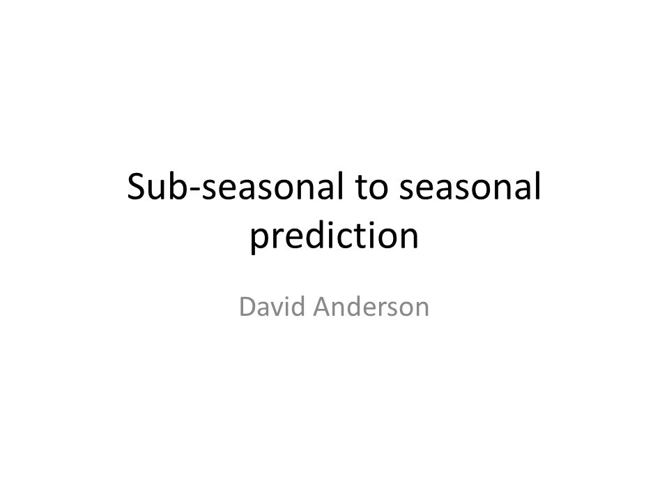 Workshop Sub-seasonal to Seasonal prediction Met Office, Exeter – 1 to 3 December 2010 A Commission of Atmospheric Sciences initiative (November 2009) MAIN GOALS Establish current capabilities in sub-seasonal to seasonal prediction Identify high-priority research topics and projects Develop recommendations for the establishment of an international research project