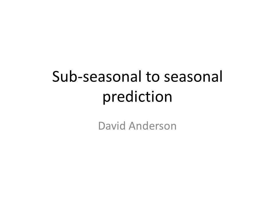Sub-seasonal to seasonal prediction David Anderson