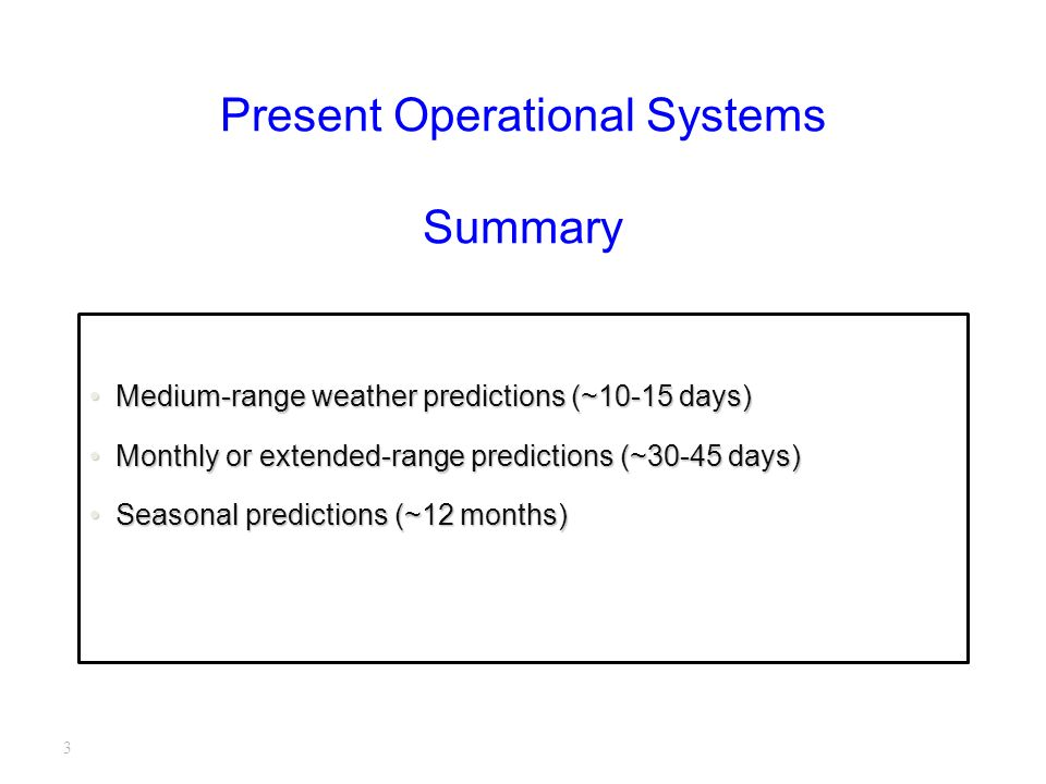 3 Present Operational Systems Summary Medium-range weather predictions (~10-15 days)Medium-range weather predictions (~10-15 days) Monthly or extended