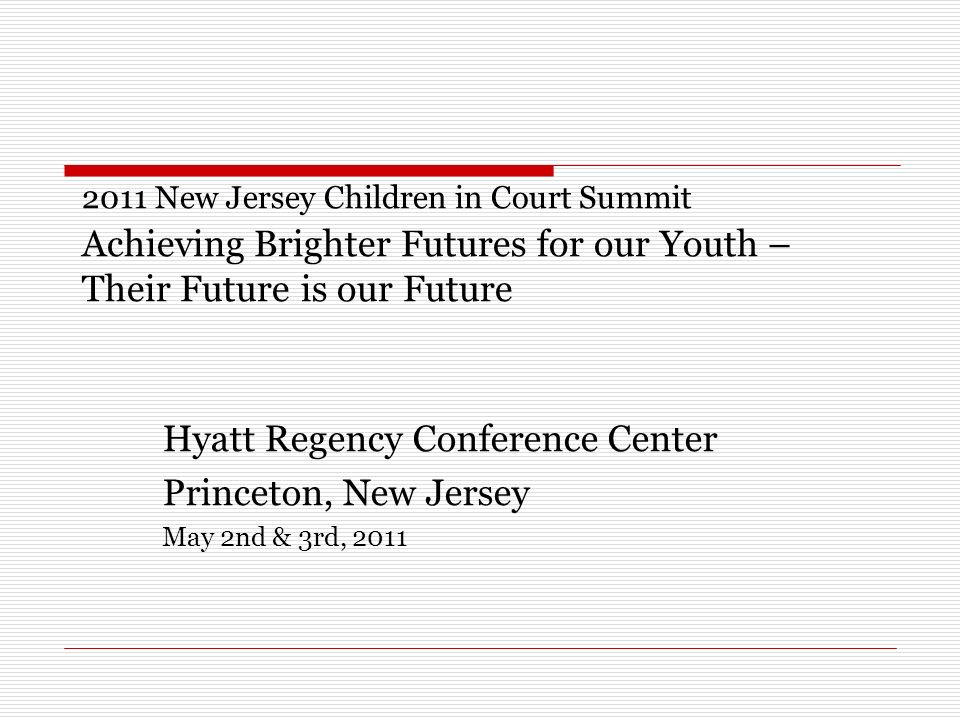2011 New Jersey Children in Court Summit Achieving Brighter Futures for our Youth – Their Future is our Future Hyatt Regency Conference Center Princeton, New Jersey May 2nd & 3rd, 2011