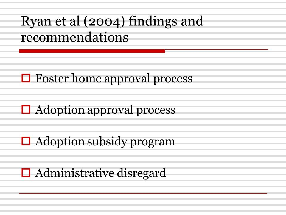 Ryan et al (2004) findings and recommendations Foster home approval process Adoption approval process Adoption subsidy program Administrative disregard