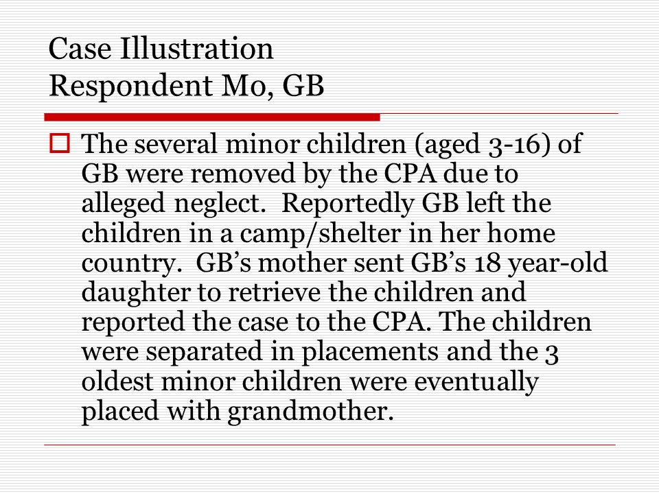 Case Illustration Respondent Mo, GB The several minor children (aged 3-16) of GB were removed by the CPA due to alleged neglect.