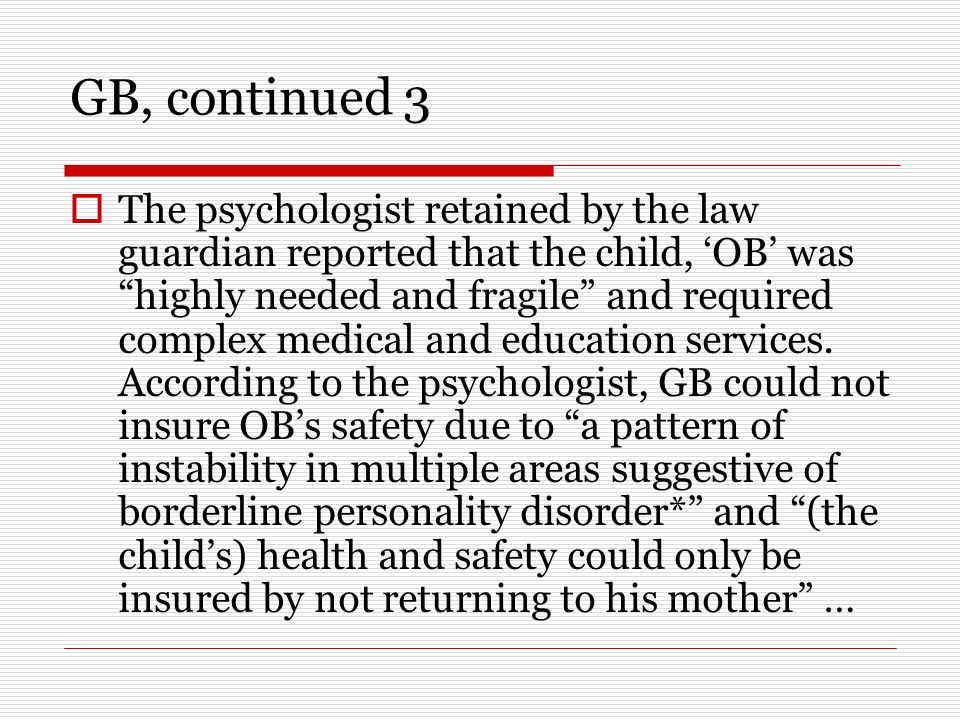 GB, continued 3 The psychologist retained by the law guardian reported that the child, OB was highly needed and fragile and required complex medical and education services.