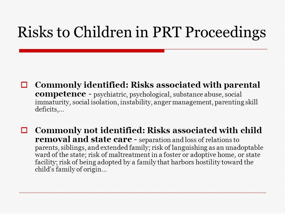 Risks to Children in PRT Proceedings Commonly identified: Risks associated with parental competence - psychiatric, psychological, substance abuse, social immaturity, social isolation, instability, anger management, parenting skill deficits,… Commonly not identified: Risks associated with child removal and state care - separation and loss of relations to parents, siblings, and extended family; risk of languishing as an unadoptable ward of the state; risk of maltreatment in a foster or adoptive home, or state facility; risk of being adopted by a family that harbors hostility toward the child s family of origin…