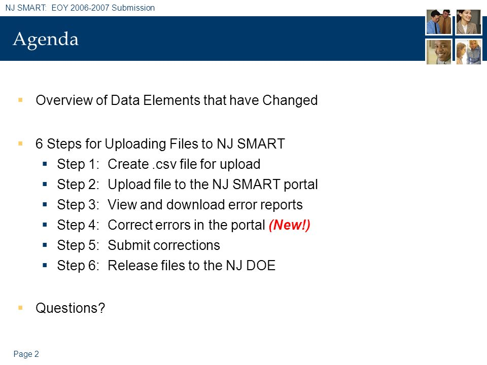 Page 2 NJ SMART: EOY 2006-2007 Submission Agenda Overview of Data Elements that have Changed 6 Steps for Uploading Files to NJ SMART Step 1: Create.cs