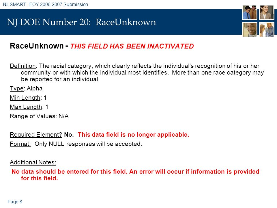Page 8 NJ SMART: EOY 2006-2007 Submission NJ DOE Number 20: RaceUnknown RaceUnknown - THIS FIELD HAS BEEN INACTIVATED Definition: The racial category,