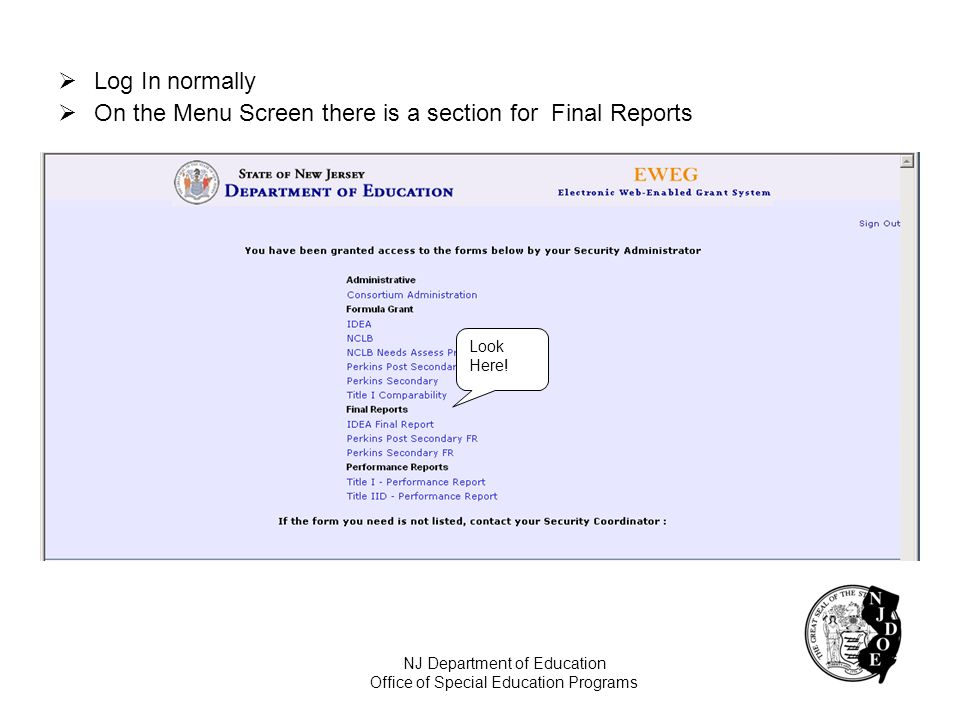 Log In normally On the Menu Screen there is a section for Final Reports Look Here! NJ Department of Education Office of Special Education Programs