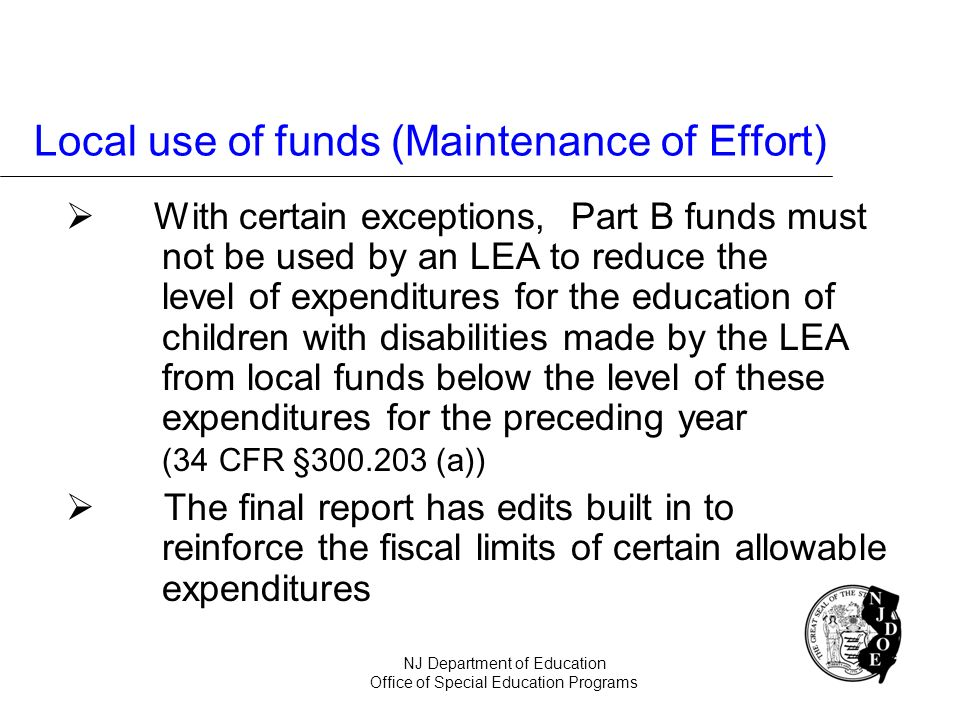 Local use of funds (Maintenance of Effort) With certain exceptions, Part B funds must not be used by an LEA to reduce the level of expenditures for th