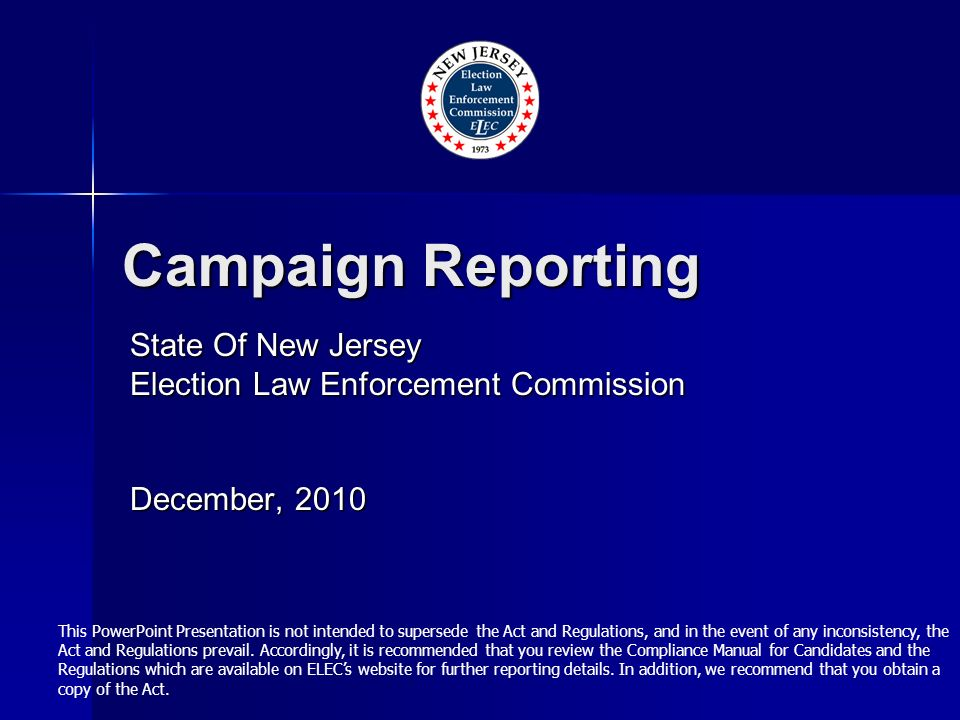 Campaign Reporting State Of New Jersey Election Law Enforcement Commission December, 2010 This PowerPoint Presentation is not intended to supersede the Act and Regulations, and in the event of any inconsistency, the Act and Regulations prevail.