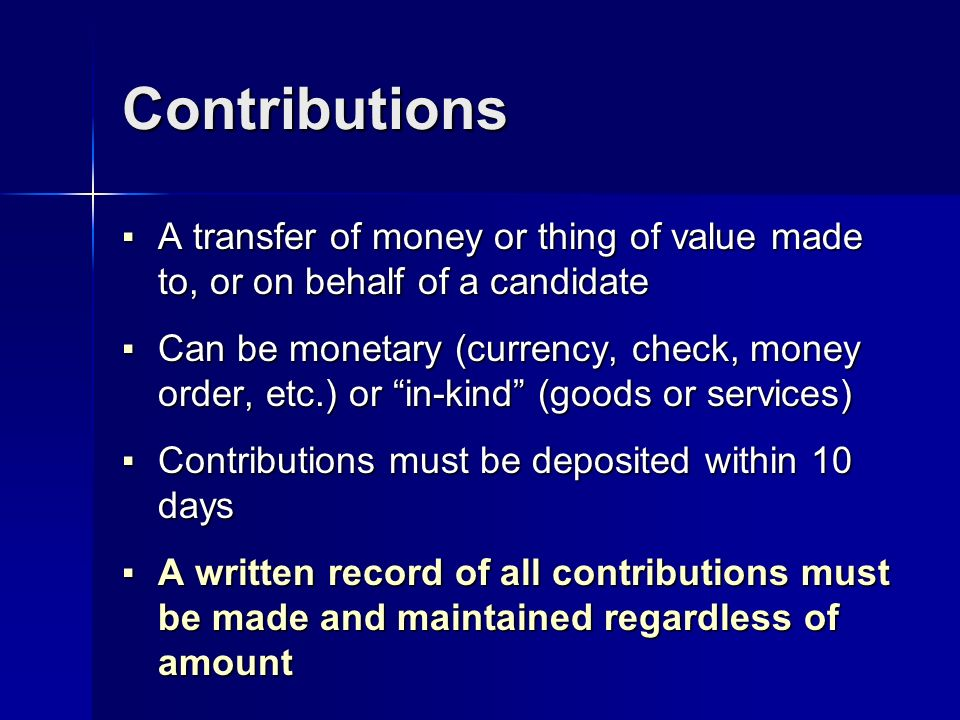 Contributions A transfer of money or thing of value made to, or on behalf of a candidate A transfer of money or thing of value made to, or on behalf of a candidate Can be monetary (currency, check, money order, etc.) or in-kind (goods or services) Can be monetary (currency, check, money order, etc.) or in-kind (goods or services) Contributions must be deposited within 10 days Contributions must be deposited within 10 days A written record of all contributions must be made and maintained regardless of amount A written record of all contributions must be made and maintained regardless of amount